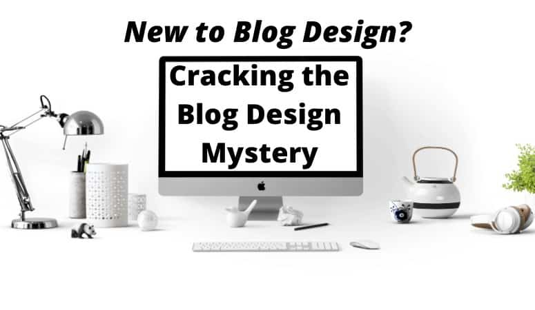 New to blog design? Cracking the blog design mystery
