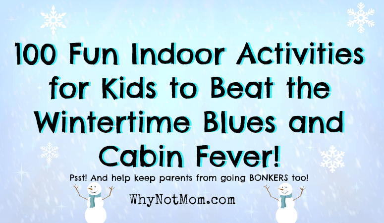 100 Fun Indoor Activities for Kids to Beat the Wintertime Blues and Cabin Fever! #wintertime #snowday #holiday #christmasbreak #springbreak #indoorfun #familyfun #rainydayfun https://whynotmom.com/cabin-fever-wintertime-fun-indoor-activities-kids